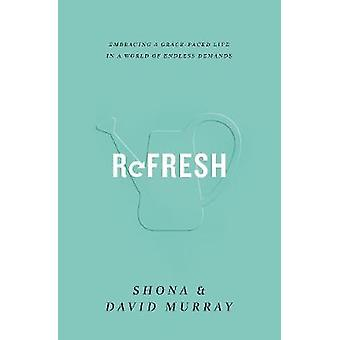 Refresh - Embracing a Grace-Paced Life in a World of Endless Demands b