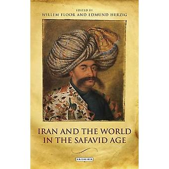 Iran and the World in the Safavid Age by Willem Floor - Edmund Herzig