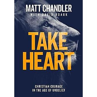 Take Heart - Christian Courage in the Age of Unbelief by Matt Chandler