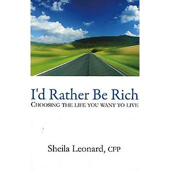 I'd Rather be Rich - Choosing the Life You Want to Live by Sheila Leon