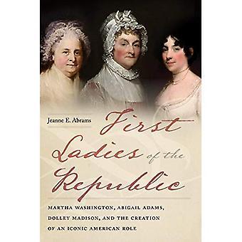 First Lady van de Republiek: Martha Washington, Abigail Adams, Dolley Madison en de oprichting van een iconische Amerikaanse rol