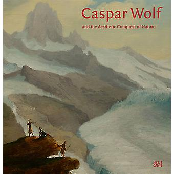 Caspar Wolf and the Aesthetic Conquest of Nature by Kunstmuseum Basel