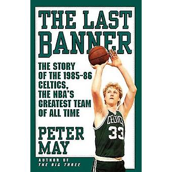 Last Banner The Story of the 198586 Celtics and the NBAs Greatest Team of All Time by May & Peter