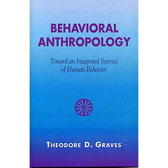 Behavioral Anthropology Toward an Integrated Science of Human Behavior by Graves & Theodore D.
