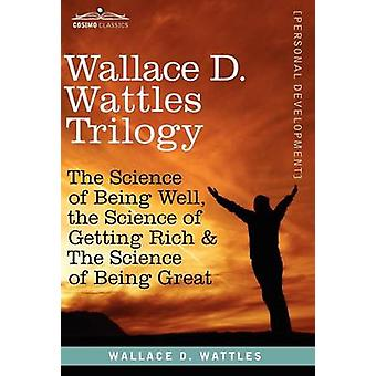 Wallace D. Wattles Trilogy The Science of Being Well the Science of Getting Rich  the Science of Being Great by Wattles & Wallace D.