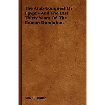 The Arab Conquest of Egypt  And the Last Thirty Years of the Roman Dominion. by Butler & Alfred J.
