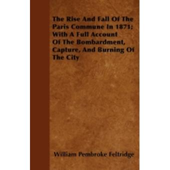 The Rise And Fall Of The Paris Commune In 1871 With A Full Account Of The Bombardment Capture And Burning Of The City by Feltridge & William Pembroke