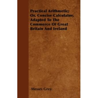 Practical Arithmetic Or Concise Calculator Adapted To The Commerce Of Great Britain And Ireland by Grey & Messrs