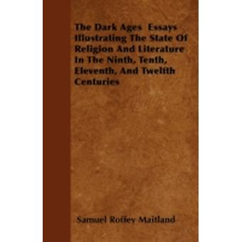 The Dark Ages  Essays Illustrating The State Of Religion And Literature In The Ninth Tenth Eleventh And Twelfth Centuries by Maitland & Samuel Roffey