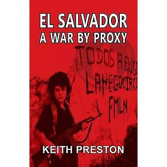El Salvador  A War by Proxy by Preston & Keith