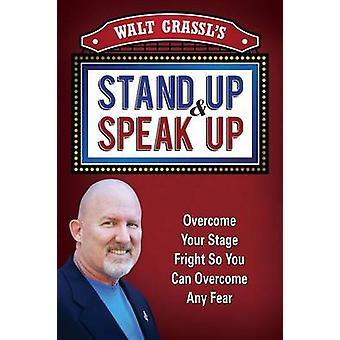 Walt Grassls Stand Up  Speak Up Overcome Your Stage Fright So You Can Overcome Any Fear by Grassl & WAlt