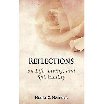 Reflections on Life Living and Spirituality by Haefner & Henry C