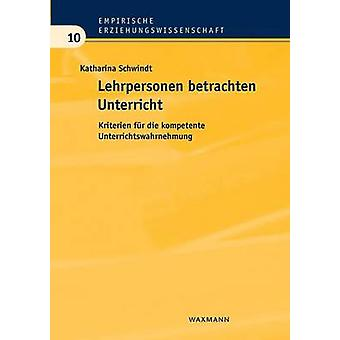 Lehrpersonen betrachten UnterrichtKriterien fr die kompetente Unterrichtswahrnehmung by Schwindt & Katharina