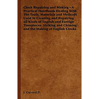 Clock Repairing and Making  A Practical Handbook Dealing with the Tools Materials and Methods Used in Cleaning and Repairing All Kinds of English an by Garrard & F. J.
