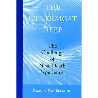 The Uttermost Deep  The Challenge of Painful NearDeath Experiences by Gracia Fay Ellwood