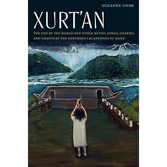 Xurtan The End of the World and Other Myths Songs Charms and Chants by the Northern Lacandones of Naha by Suzanne Cook