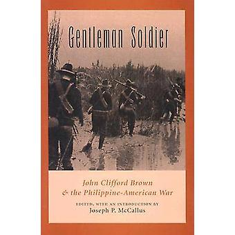 Gentleman Soldier - John Clifford Brown and the Philippine-American Wa