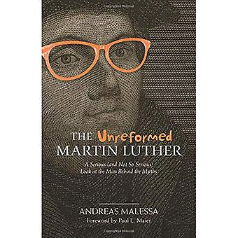 The Unreformed Martin Luther: A Serious (and Not� So Serious) Look at the Man Behind the Myths