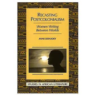 Recasting Postcolonialism: Women Writing Between Worlds (Studies in African Literature)