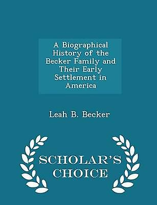 A Biographical History of the Becker Family and Their Early Settlement in America  Scholars Choice Edition by Becker & Leah B.