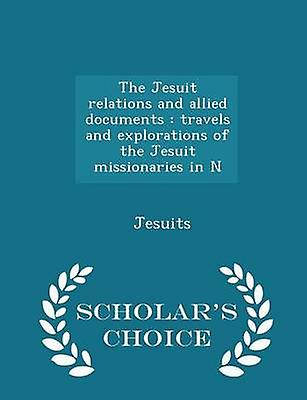 The Jesuit relations and allied documents  travels and explorations of the Jesuit missionaries in N  Scholars Choice Edition by Jesuits