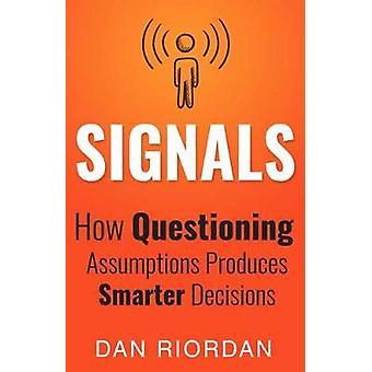 Signals - How Questioning Assumptions Produces Smarter Decisions by Da