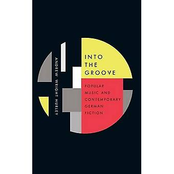 Into the Groove Popular Music and Contemporary German Fiction by Hurley & Andrew Wright
