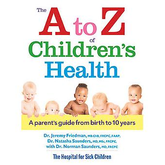 A to Z of Childrens Health A Parents Guide from Birth to 10 Years by Dr Jeremy Friedman & Dr Natasha Saunders & Foreword by Dr Norman Saunders