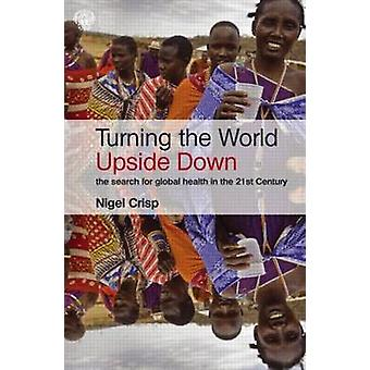 Turning the World Upside Down av Crisp & Nigel House of Lords och All Party Parliamentary Group on Global Health & London & UK
