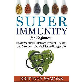 Super Immunity For Beginners Boost Your Bodys Defence Prevent Diseases and Disorders Live Healhier and Longer Life by Samons & Brittany