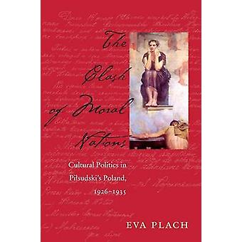 The Clash of Moral Nations - Cultural Politics in Pilsudski's Poland -