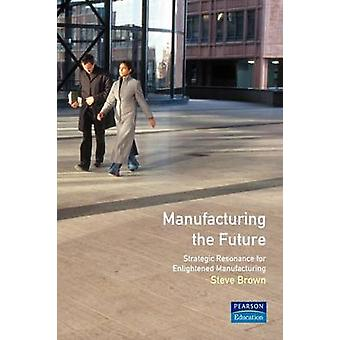 Manufacturing the Future Strategic Resonance for Enlightened Manufacturing by Brown & Steve