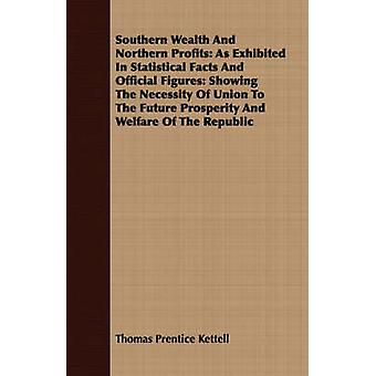 Southern Wealth And Northern Profits As Exhibited In Statistical Facts And Official Figures Showing The Necessity Of Union To The Future Prosperity And Welfare Of The Republic by Kettell & Thomas Prentice