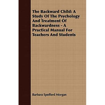 The Backward Child A Study Of The Psychology And Treatment Of Backwardness  A Practical Manual For Teachers And Students by Morgan & Barbara Spofford