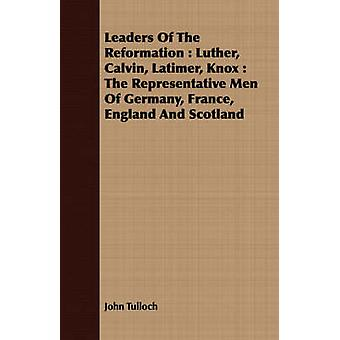 Leaders Of The Reformation  Luther Calvin Latimer Knox  The Representative Men Of Germany France England And Scotland by Tulloch & John
