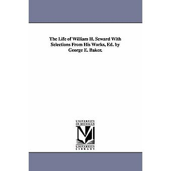 The Life of William H. Seward With Selections From His Works Ed. by George E. Baker. by Baker & George E.