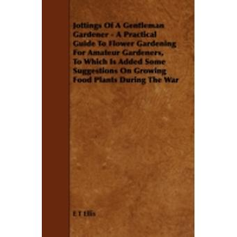Jottings Of A Gentleman Gardener  A Practical Guide To Flower Gardening For Amateur Gardeners To Which Is Added Some Suggestions On Growing Food Plants During The War by Ellis & E T