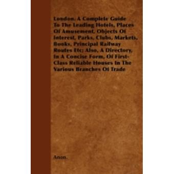 London. A Complete Guide To The Leading Hotels Places Of Amusement Objects Of Interest Parks Clubs Markets Books Principal Railway Routes Etc Also A Directory In A Concise Form Of FirstCla by Anon.
