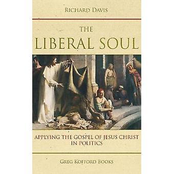 The Liberal Soul Applying the Gospel of Jesus Christ in Politics by Davis & Richard