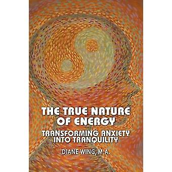 The True Nature of Energy Transforming Anxiety Into Tranquility by Wing & Diane