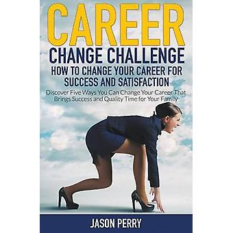 Career Change Challenge How To Change Your Career For Success And Satisfaction Discover Five Ways You Can Change Your Career That Brings Success and Quality Time for Your Family by Perry & Jason