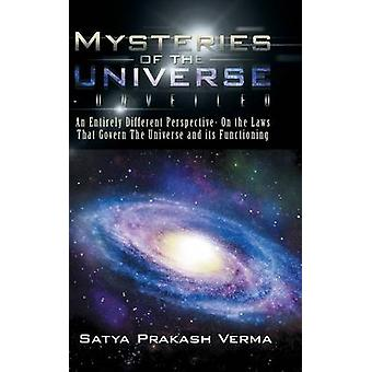 Mysteries of the UniverseUnveiled An Entirely Different Perspective On the Laws That Govern The Universe and its Functioning by Verma & Satya Prakash