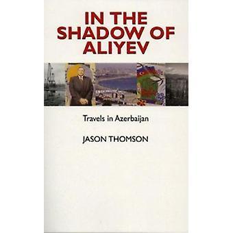 In the Shadow of Aliyev - Travels in Azerbaijan by Jason Thomson - 978