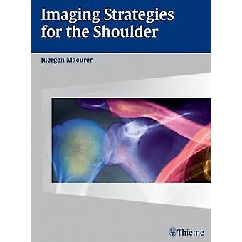 Imaging Strategies for the Shoulder - A Multimodality Manual by Juerge