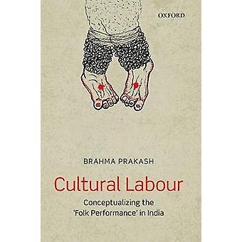 Cultural Labour - Conceptualizing the 'Folk Performance' in India by D