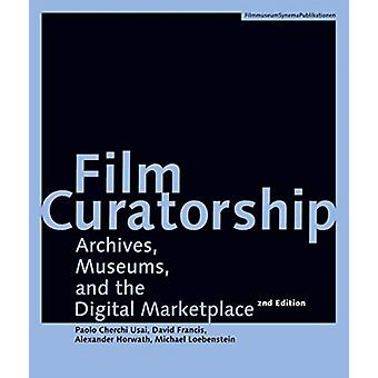Film Curatorship  Archives Museums and the Digital Marketplace by Alexander Horwath & David Francis & Michael Loebenstein & Paolo Cherchi Usai