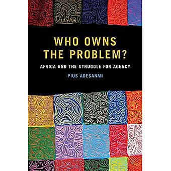 Who Owns the Problem?: Africa and the Struggle for Agency (African Humanities and the Arts)