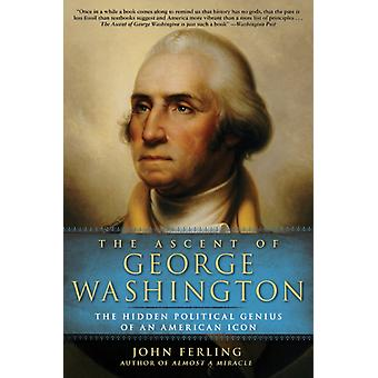 The Ascent of George Washington  The Hidden Political Genius of an American Icon by Professor of History John Ferling