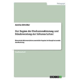 Der Beginn der Professionalisierung und Stndewerdung der hheren Lehrer by Schreiber & Jannina