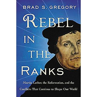 Rebel in the Ranks - Martin Luther - the Reformation - and the Conflic